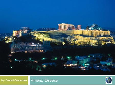 Athens, Greece By: Global Connection Welcome! This year the graduating class of 2014 will be visiting the historical city of Athens and visit it's beautiful.