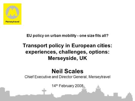 EU policy on urban mobility - one size fits all? Transport policy in European cities: experiences, challenges, options: Merseyside, UK Neil Scales Chief.
