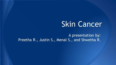 Skin Cancer A presentation by: Preetha R., Justin S., Menal S., and Shwetha R.