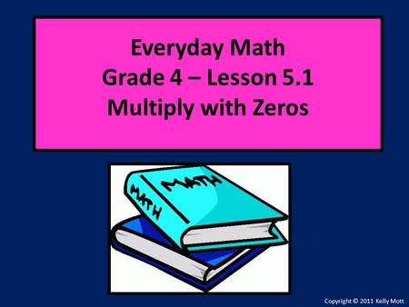 Everyday Math Grade 4 – Lesson 5.1 Multiply with Zeros Copyright © 2011 Kelly Mott.