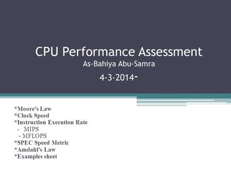 CPU Performance Assessment As-Bahiya Abu-Samra 4-3-2014 - *Moore's Law *Clock Speed *Instruction Execution Rate - MIPS - MFLOPS *SPEC Speed Metric *Amdahl's.