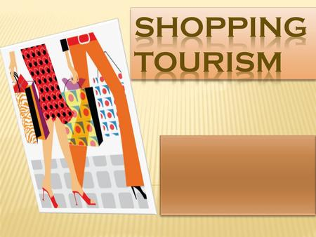  Shopping : Subsidiary activity to travel  Shopping Tourism : Leisure Pursuit  International Shopping Travellers + Shopping = choice of destinations.