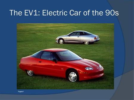 The EV1: Electric Car of the 90s Figure 1. Figure 2 Figure 3 Figure 4 Figure 5.