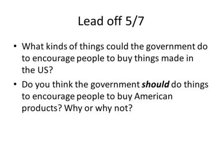 Lead off 5/7 What kinds of things could the government do to encourage people to buy things made in the US? Do you think the government should do things.