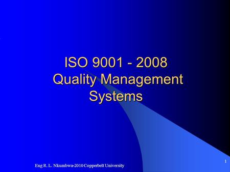 Eng R. L. Nkumbwa-2010 Copperbelt University 1 ISO 9001 - 2008 Quality Management Systems.