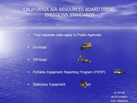CALIFORNIA AIR RESOURCES BOARD DIESEL EMISSIONS STANDARDS AL UPTON BUTTE COUNTY FLEET MANAGER  Four separate rules apply to Public Agencies  On-Road.