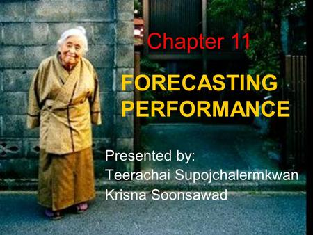 FORECASTING PERFORMANCE Presented by: Teerachai Supojchalermkwan Krisna Soonsawad Chapter 11.