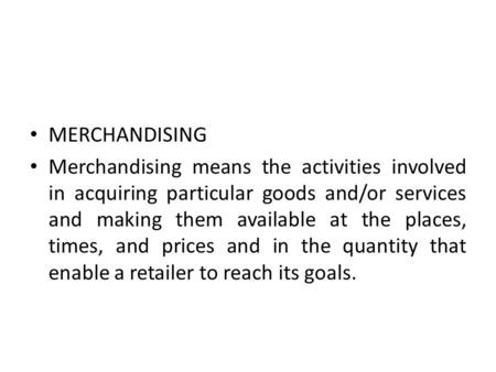MERCHANDISING Merchandising means the activities involved in acquiring particular goods and/or services and making them available at the places, times,