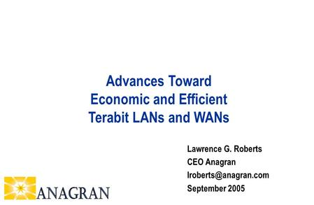 Lawrence G. Roberts CEO Anagran September 2005 Advances Toward Economic and Efficient Terabit LANs and WANs.