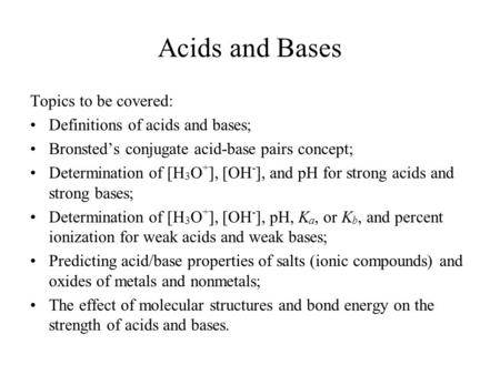 Acids and Bases Topics to be covered: Definitions of acids and bases; Bronsted's conjugate acid-base pairs concept; Determination of [H 3 O + ], [OH -