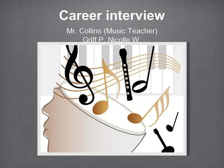 Career interview Mr. Collins (Music Teacher) Griff P. Nicolle W. Mr. Collins (Music Teacher) Griff P. Nicolle W.