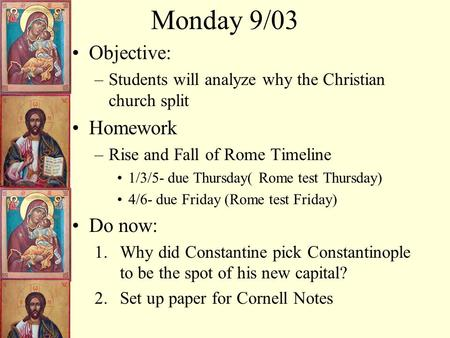 Monday 9/03 Objective: –Students will analyze why the Christian church split Homework –Rise and Fall of Rome Timeline 1/3/5- due Thursday( Rome test Thursday)