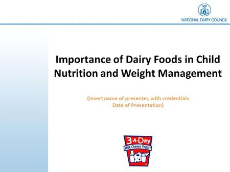Importance of Dairy Foods in Child Nutrition and Weight Management (Insert name of presenter, with credentials Date of Presentation)