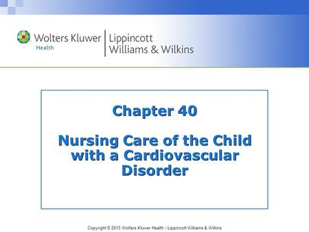 Copyright © 2013 Wolters Kluwer Health | Lippincott Williams & Wilkins Chapter 40 Nursing Care of the Child with a Cardiovascular Disorder.