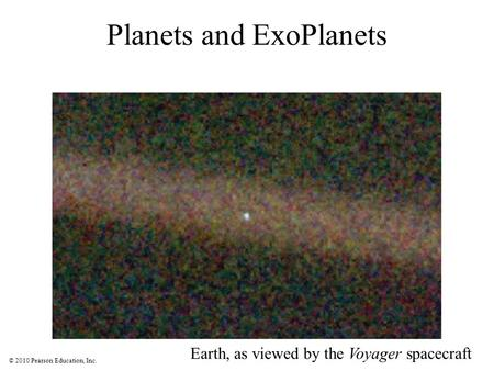 © 2010 Pearson Education, Inc. Planets and ExoPlanets Earth, as viewed by the Voyager spacecraft.