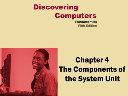 Discovering Computers Fundamentals Fifth Edition Chapter 4 The Components of the System Unit.