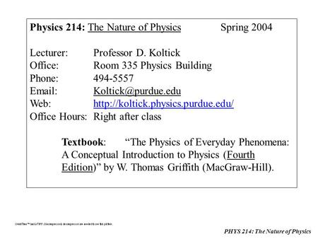 PHYS 214: The Nature of Physics Physics 214: The Nature of PhysicsSpring 2004 Lecturer:Professor D. Koltick Office:Room 335 Physics Building Phone:494-5557.