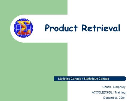 Product Retrieval Statistics Canada / Statistique Canada Chuck Humphrey ACCOLEDS/DLI Training December, 2001.