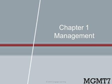Chapter 1 Management MGMT7 © 2015 Cengage Learning.