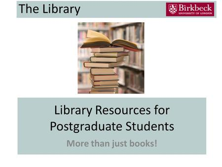 Library Resources for Postgraduate Students More than just books! The Library.