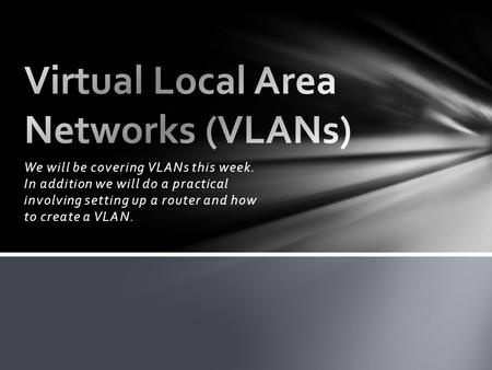 We will be covering VLANs this week. In addition we will do a practical involving setting up a router and how to create a VLAN.