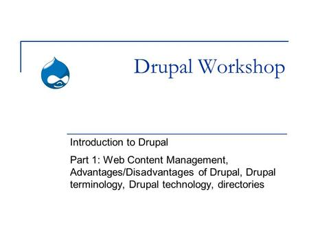 Drupal Workshop Introduction to Drupal Part 1: Web Content Management, Advantages/Disadvantages of Drupal, Drupal terminology, Drupal technology, directories.