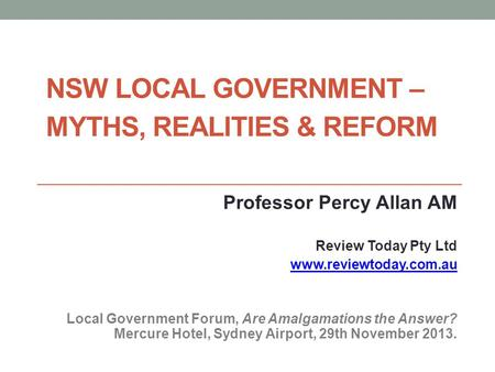 NSW LOCAL GOVERNMENT – MYTHS, REALITIES & REFORM Professor Percy Allan AM Review Today Pty Ltd www.reviewtoday.com.au Local Government Forum, Are <strong>Amalgamations</strong>.