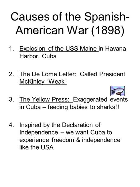 "Causes of the Spanish- American War (1898) 1.Explosion of the USS Maine in Havana Harbor, Cuba 2.The De Lome Letter: Called President McKinley ""Weak"" 3.The."