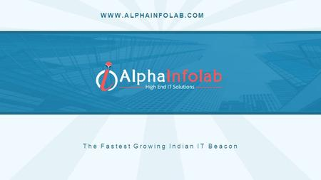 WWW.ALPHAINFOLAB.COM The Fastest Growing Indian IT Beacon.