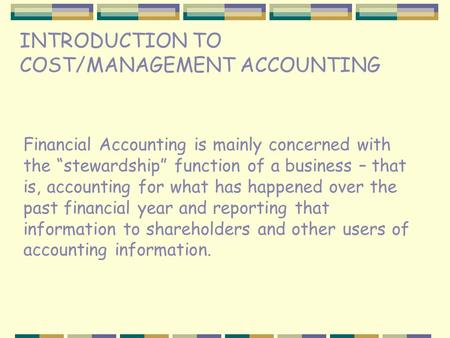 "INTRODUCTION TO COST/MANAGEMENT ACCOUNTING Financial Accounting is mainly concerned with the ""stewardship"" function of a business – that is, accounting."