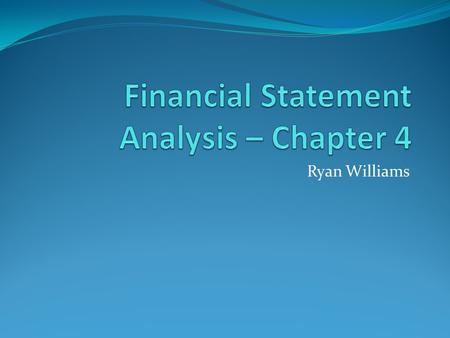 Ryan Williams. Learning Objectives Prepare common-sized Income Statements and Balance Sheets. Compute financial ratios listed in Table 4.1. Discuss uses.