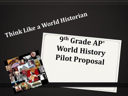 9 th Grade AP ® World History Pilot Proposal Think Like a World Historian.