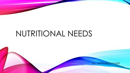 NUTRITIONAL NEEDS By: Jenny Broschardt. NUTRITION Nutrition is the study of food and your body needs nutrients for sources of energy, materials for growth.