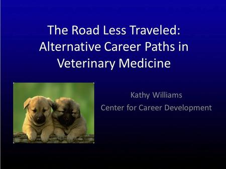 The Road Less Traveled: Alternative Career Paths in Veterinary Medicine Kathy Williams Center for Career Development.