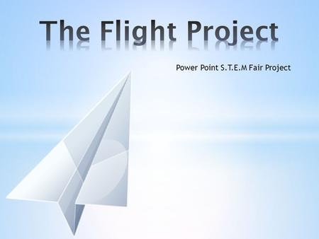 The Flight Project Power Point S.T.E.M Fair Project.