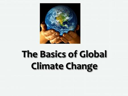 The Basics of Global Climate Change. What is Climate? Climate is multi-year pattern of temperature, wind and precipitation…weather is day-t0-day conditions,