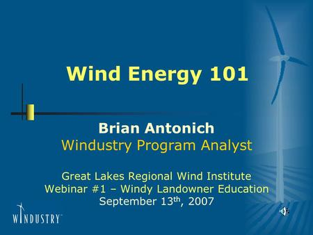 Wind Energy 101 Brian Antonich Windustry Program Analyst Great Lakes Regional Wind Institute Webinar #1 – Windy Landowner Education September 13 th, 2007.