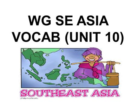 WG SE ASIA VOCAB (UNIT 10). SE ASIA GEOGRAPHY Group of islands: archipelago System of parallel mountain ranges: cordillera Island: insular.