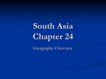 South Asia Chapter 24 Geography Overview. Physical Geography Natural Resources Natural Resources Rivers Rivers For irrigation and drinking For irrigation.