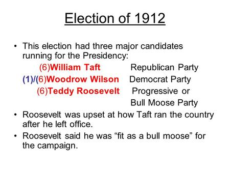 Election of 1912 This election had three major candidates running for the Presidency: (6)William Taft Republican Party (1)/(6)Woodrow Wilson Democrat Party.