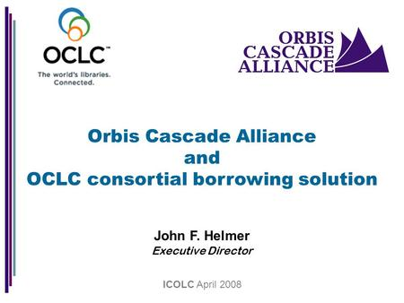 Orbis Cascade Alliance and OCLC consortial borrowing solution John F. Helmer Executive Director ICOLC April 2008.