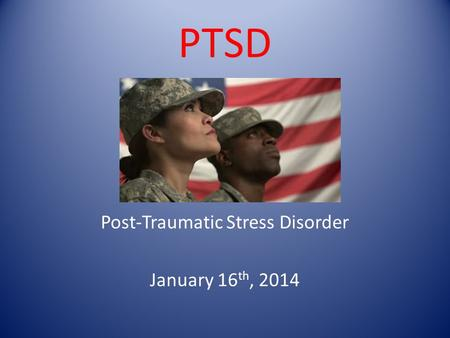 PTSD Post-Traumatic Stress Disorder January 16 th, 2014.