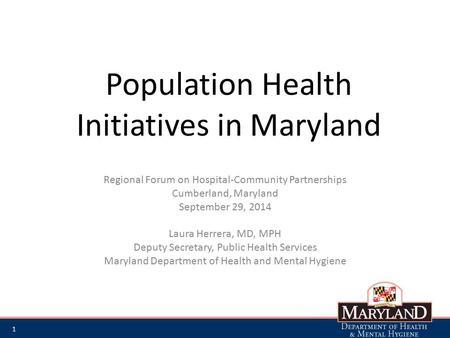 Population Health Initiatives in Maryland Regional Forum on Hospital-Community Partnerships Cumberland, Maryland September 29, 2014 Laura Herrera, MD,