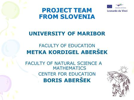 PROJECT TEAM FROM SLOVENIA UNIVERSITY OF MARIBOR FACULTY OF EDUCATION METKA KORDIGEL ABERŠEK FACULTY OF NATURAL SCIENCE AND MATHEMATICS CENTER FOR EDUCATION.