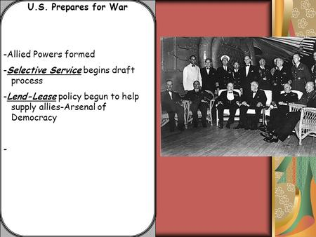 U.S. Prepares for War -Allied Powers formed -Selective Service begins draft process -Lend-Lease policy begun to help supply allies-Arsenal of Democracy.