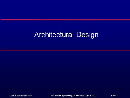 ©Ian Sommerville 2004Software Engineering, 7th edition. Chapter 11 Slide 1 Architectural Design.