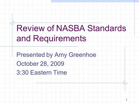 1 Review of NASBA Standards and Requirements Presented by Amy Greenhoe October 28, 2009 3:30 Eastern Time.