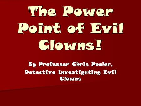 The Power Point of Evil Clowns! By Professer Chris Pooler, Detective Investigating Evil Clowns.