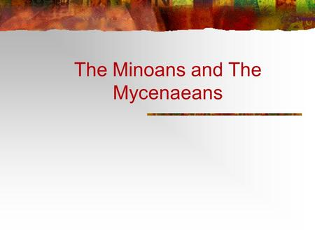 The Minoans and The Mycenaeans. The Minoans and the Mycenaeans First Civilizations in Europe The Minoans (2000-1459 BCE) The Mycenaeans (1600-1100 BCE)