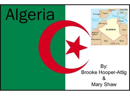 Algeria By: Brooke Hooper-Attig & Mary Shaw. The Land Algeria is located in the north of Africa beside Morocco. The terrain is made up of mostly high.